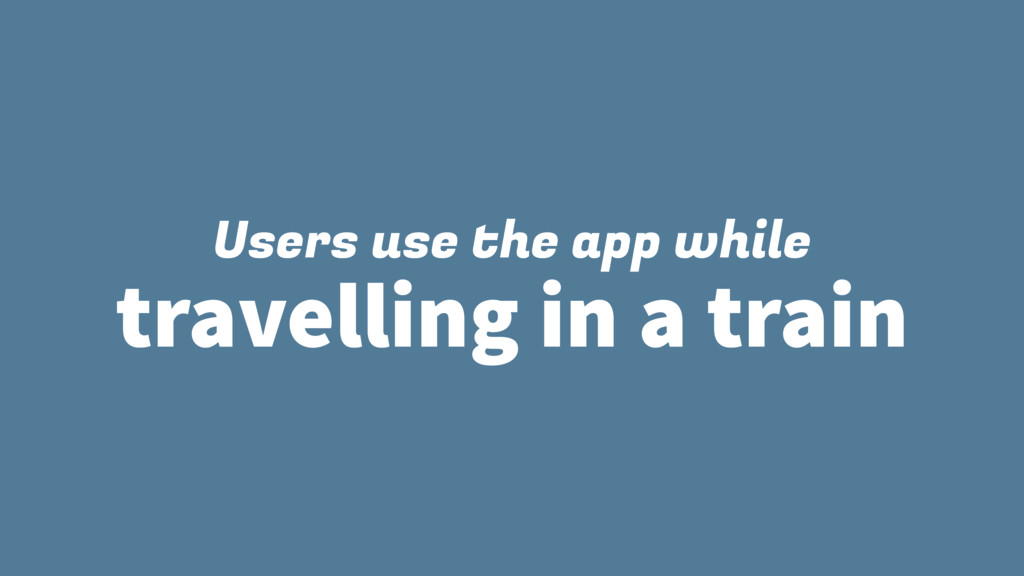 Users use the app while travelling in a train