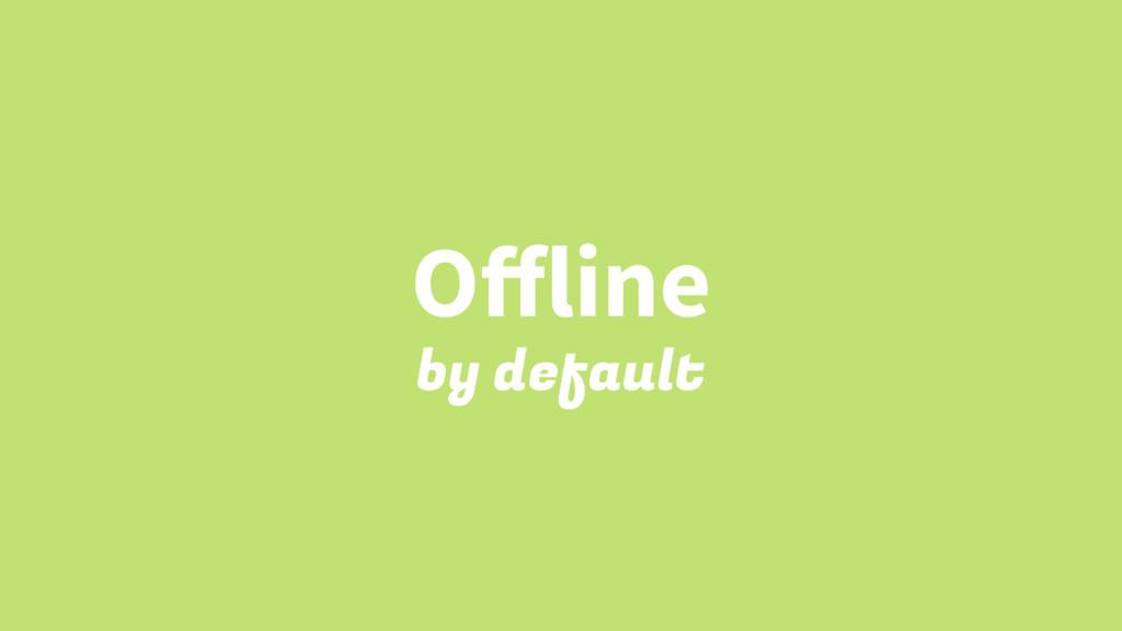 Offline by default