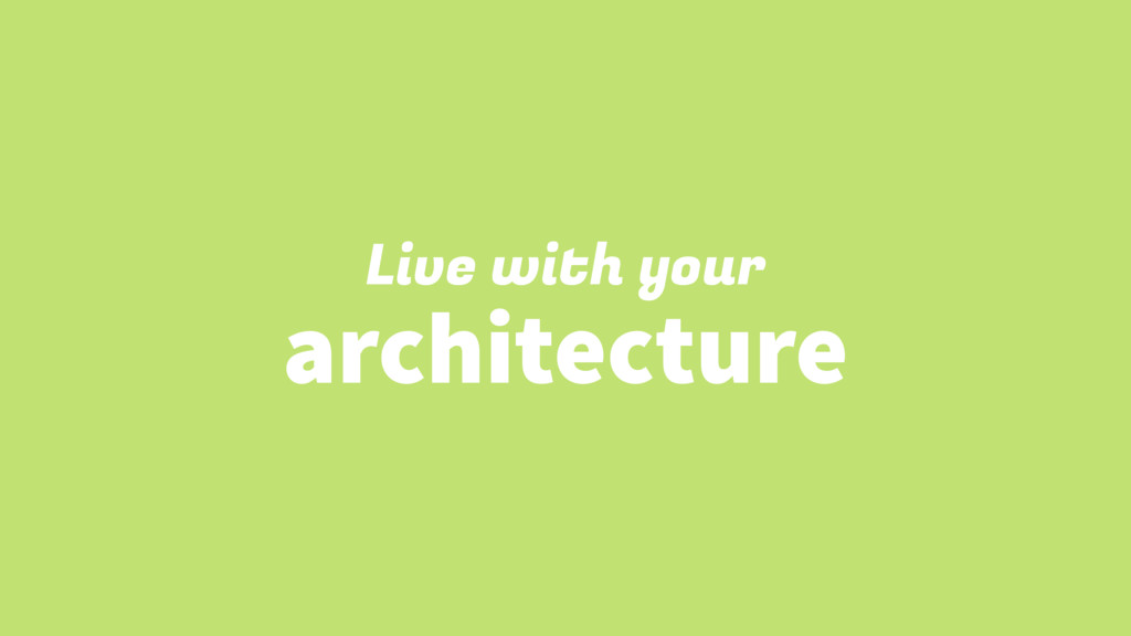 Live with your architecture