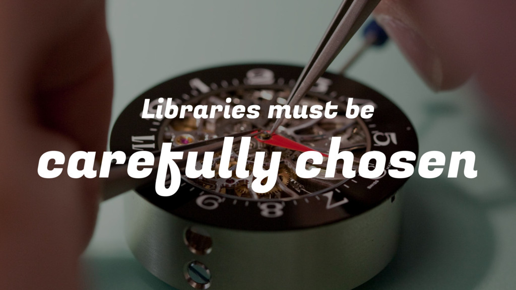 Libraries must be carefully chosen