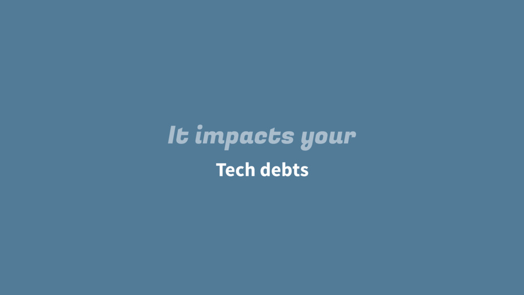 Tech debts It impacts your