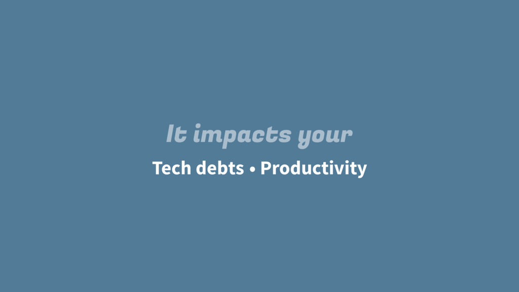 Tech debts It impacts your • Productivity
