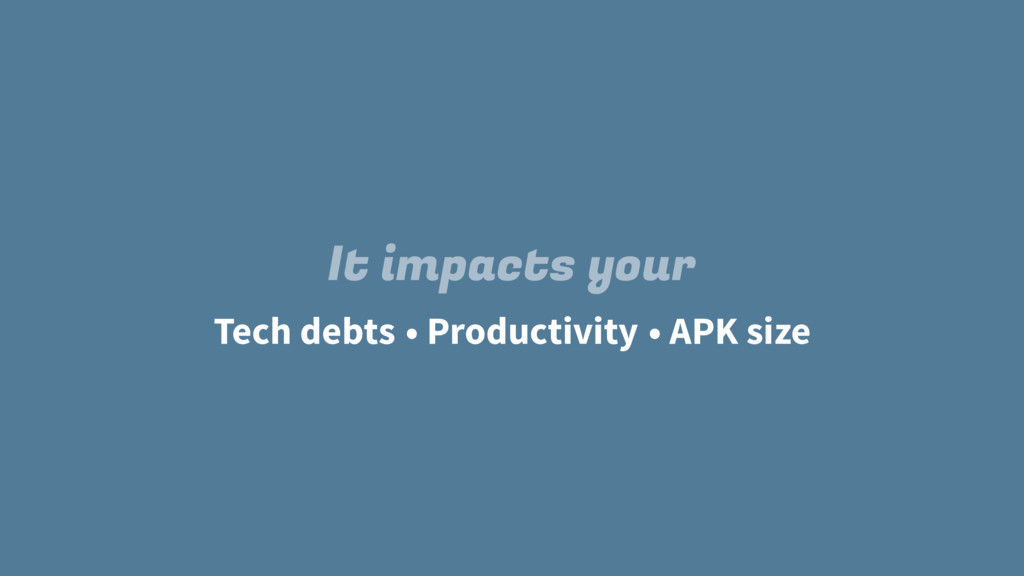 Tech debts It impacts your • Productivity • APK...