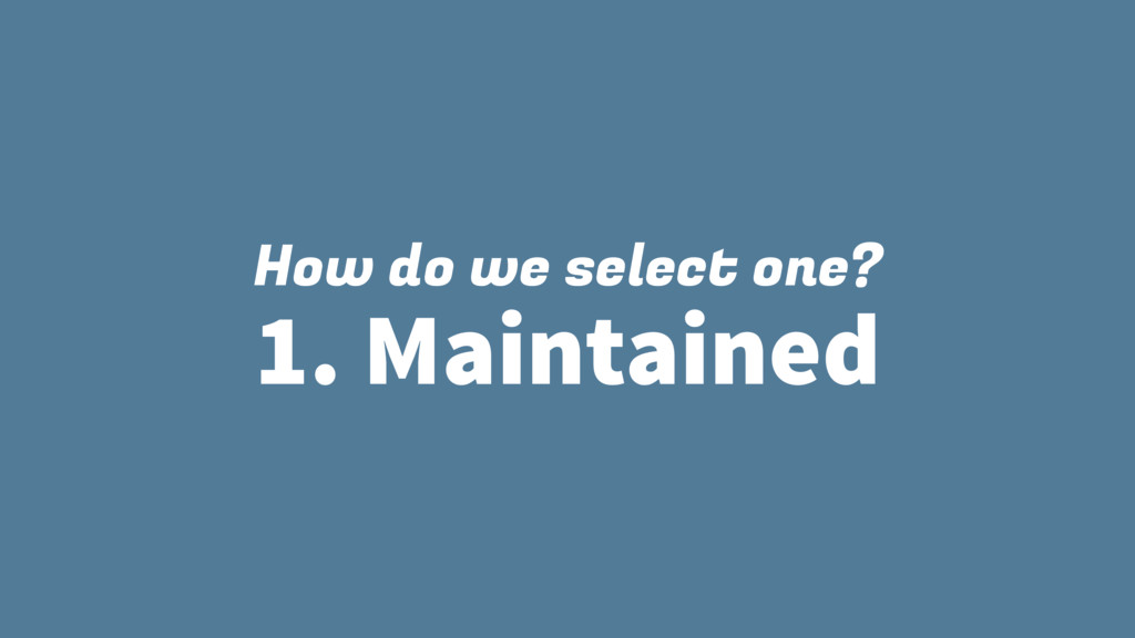 How do we select one? 1. Maintained