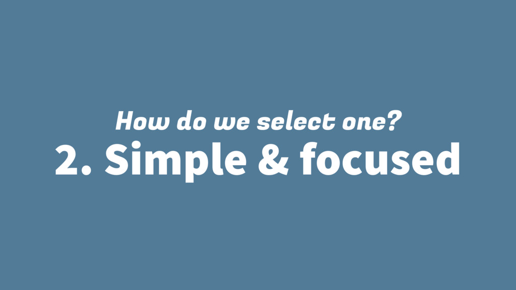How do we select one? 2. Simple & focused