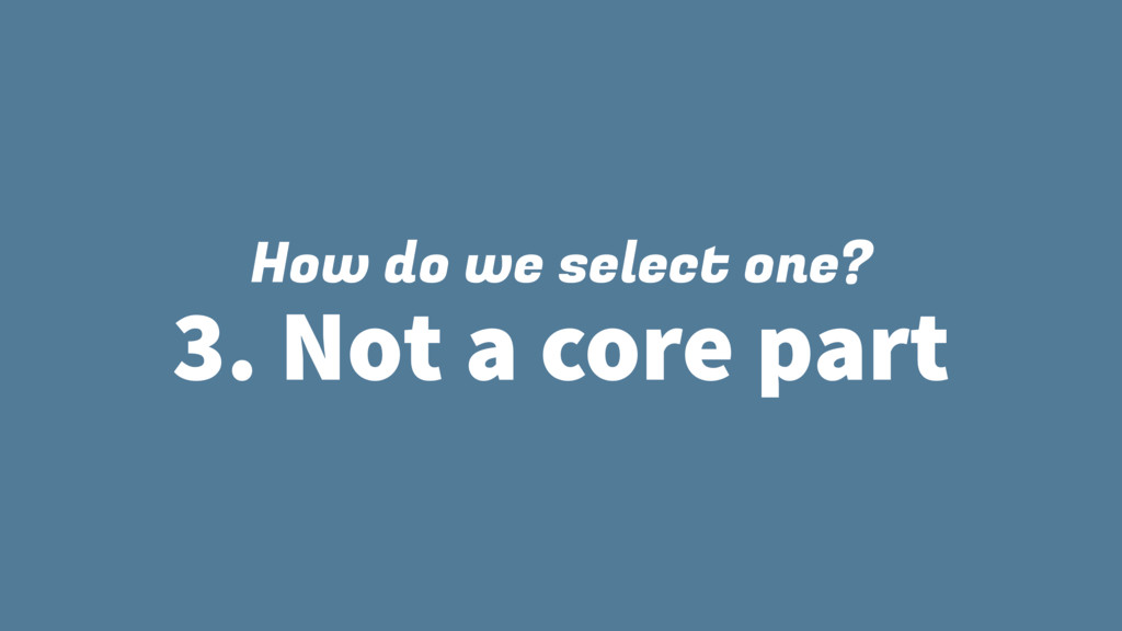 How do we select one? 3. Not a core part