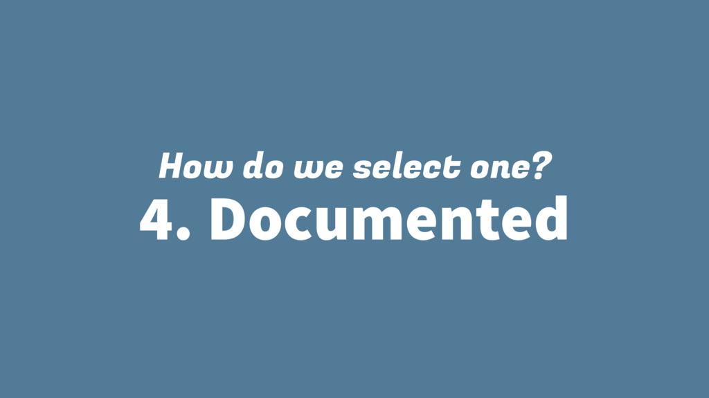 How do we select one? 4. Documented