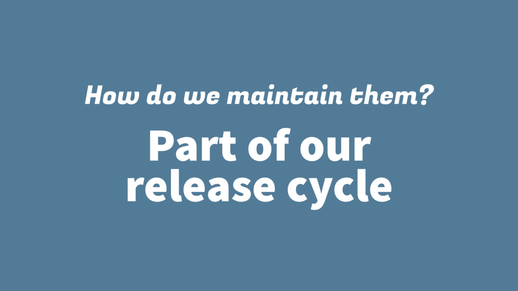 How do we maintain them? Part of our release cy...