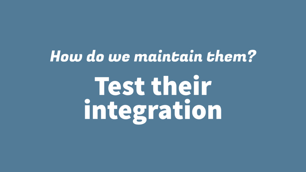 How do we maintain them? Test their integration
