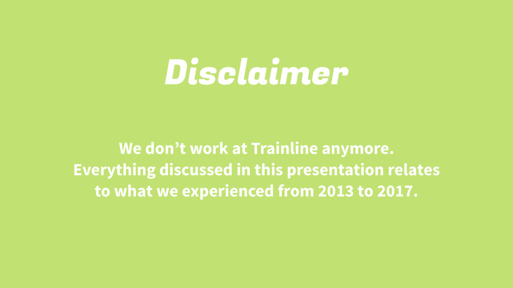 Disclaimer We don't work at Trainline anymore. ...