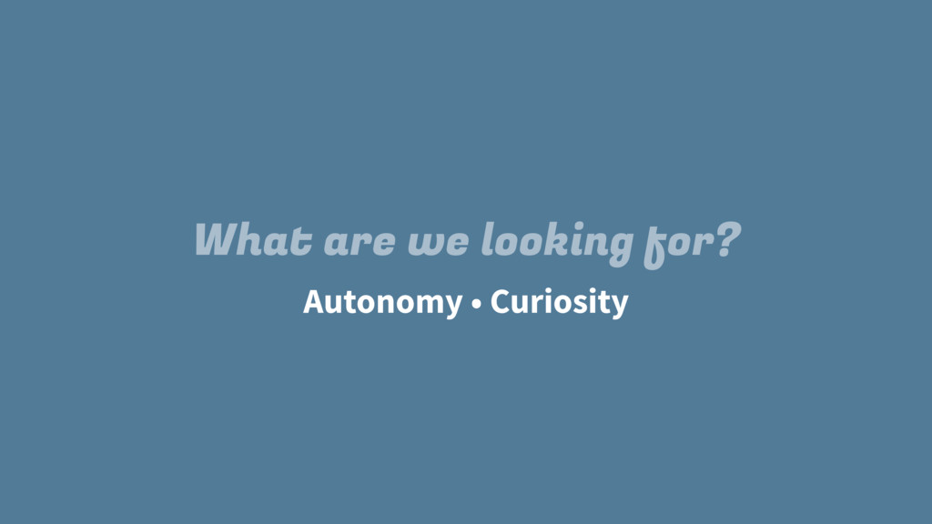 Autonomy What are we looking for? • Curiosity