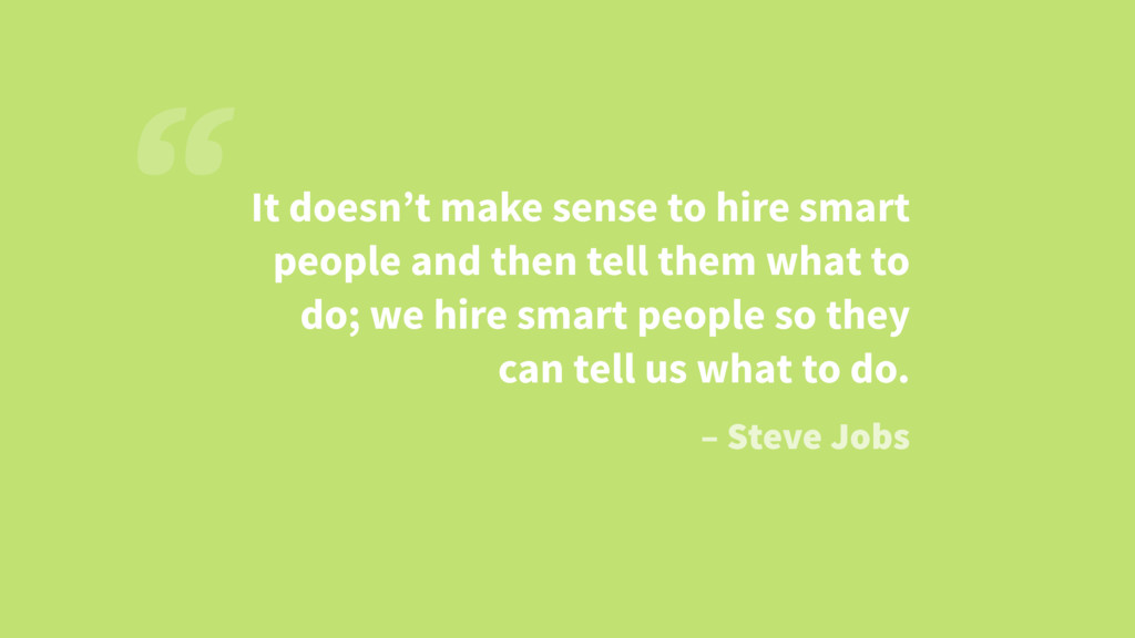 It doesn't make sense to hire smart people and ...