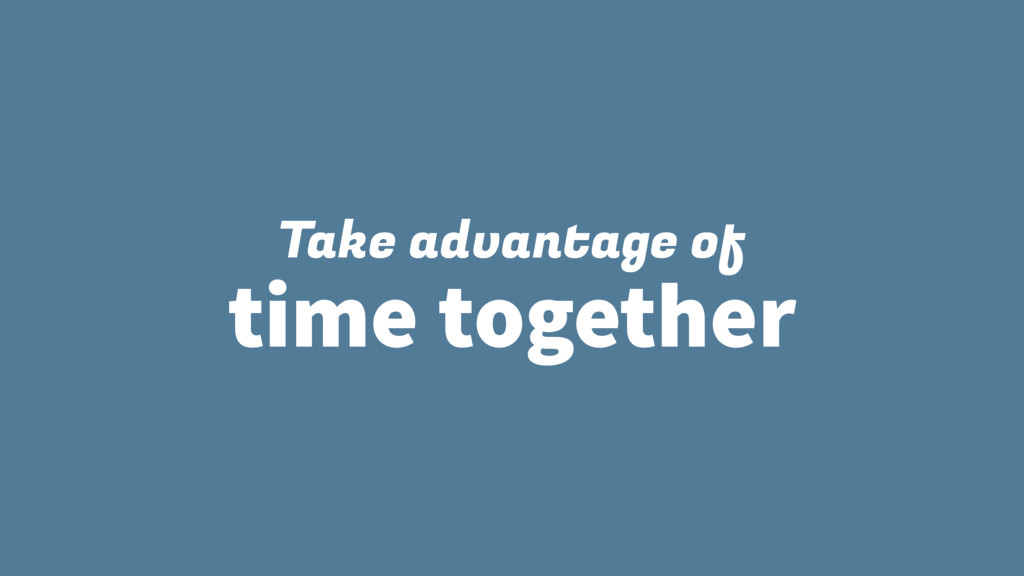 Take advantage of time together