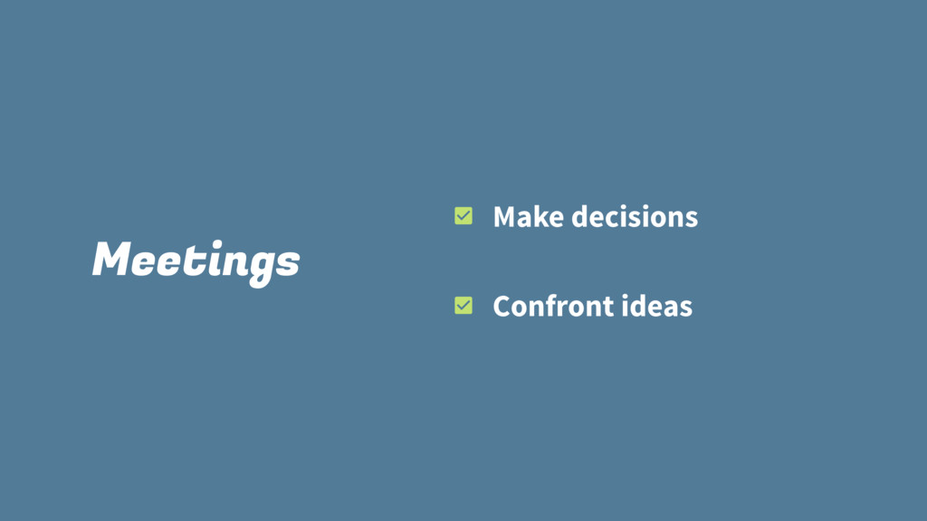 Meetings Make decisions Confront ideas