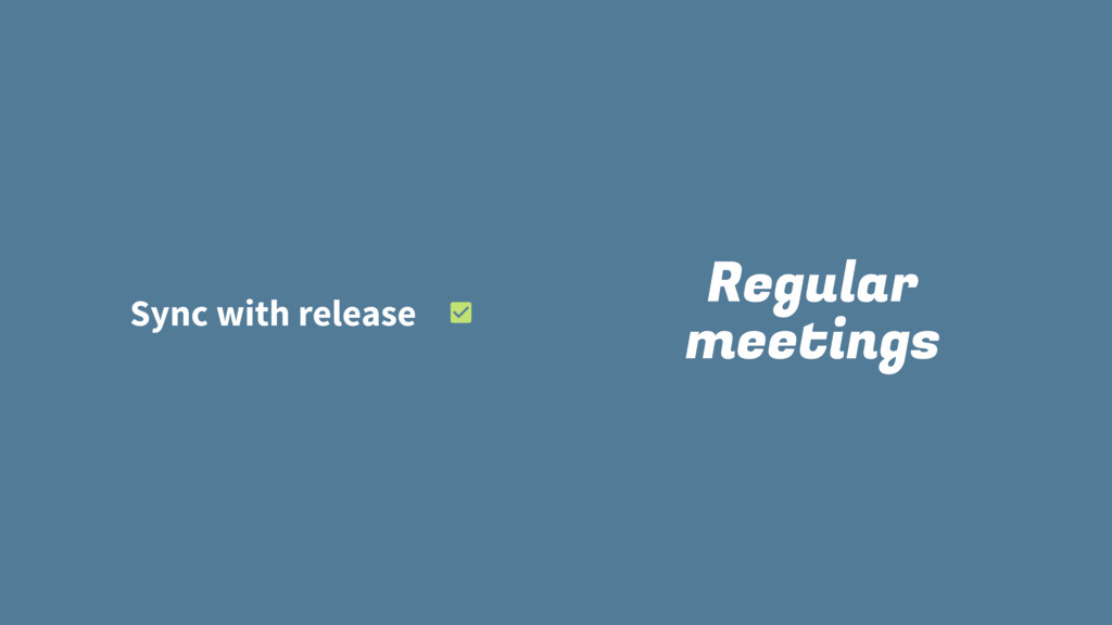 Regular meetings Sync with release