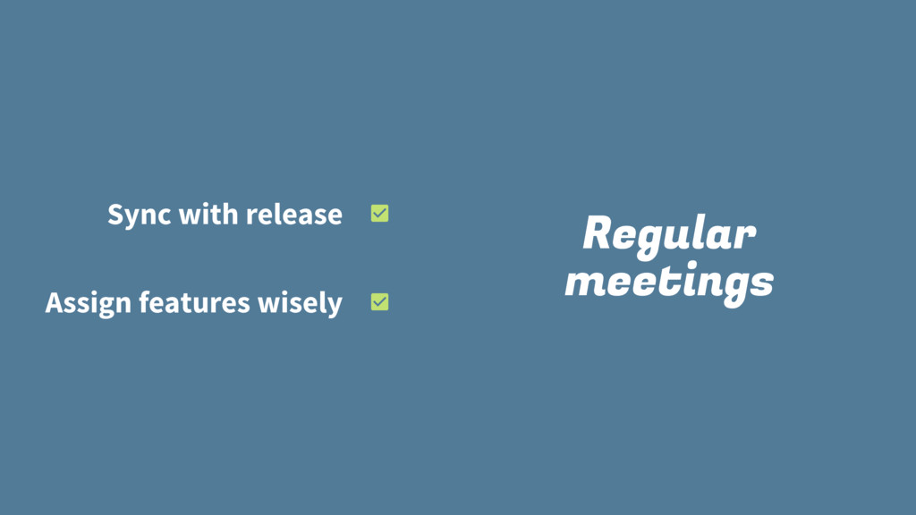 Regular meetings Sync with release Assign featu...