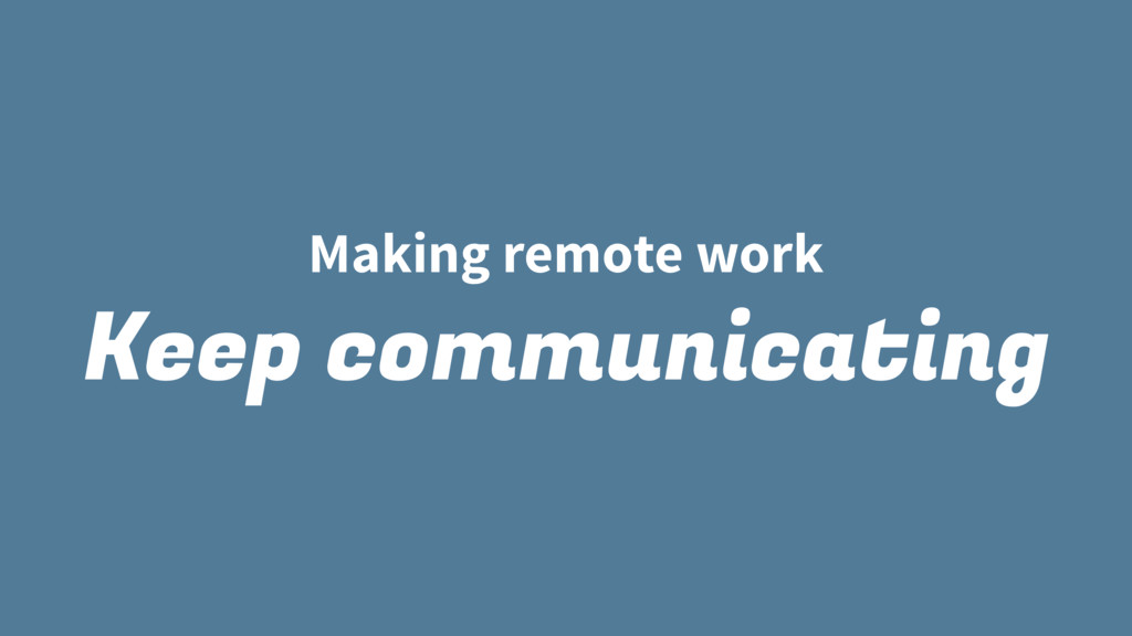 Making remote work Keep communicating