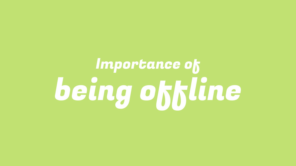 Importance of being offline