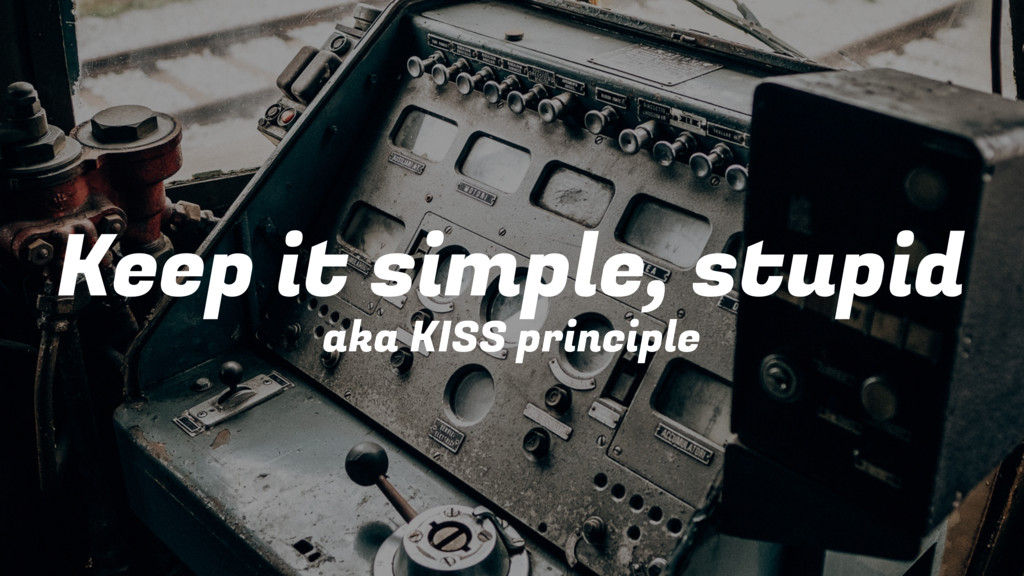 Keep it simple, stupid aka KISS principle