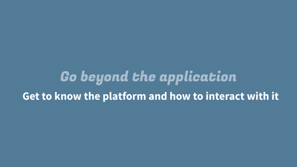 Go beyond the application Get to know the platf...