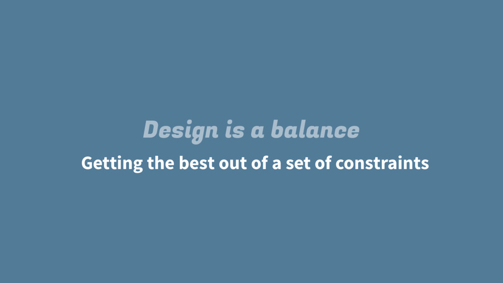 Design is a balance Getting the best out of a s...