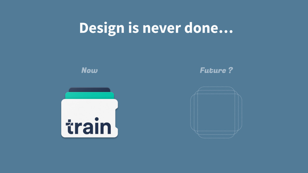 Design is never done… Now Future ?