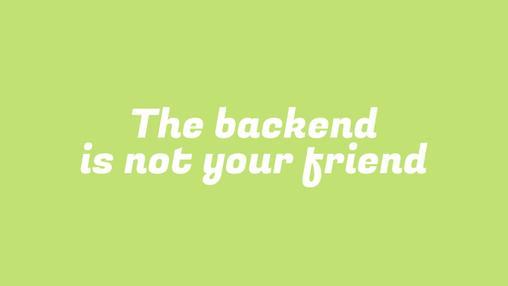 The backend is not your friend