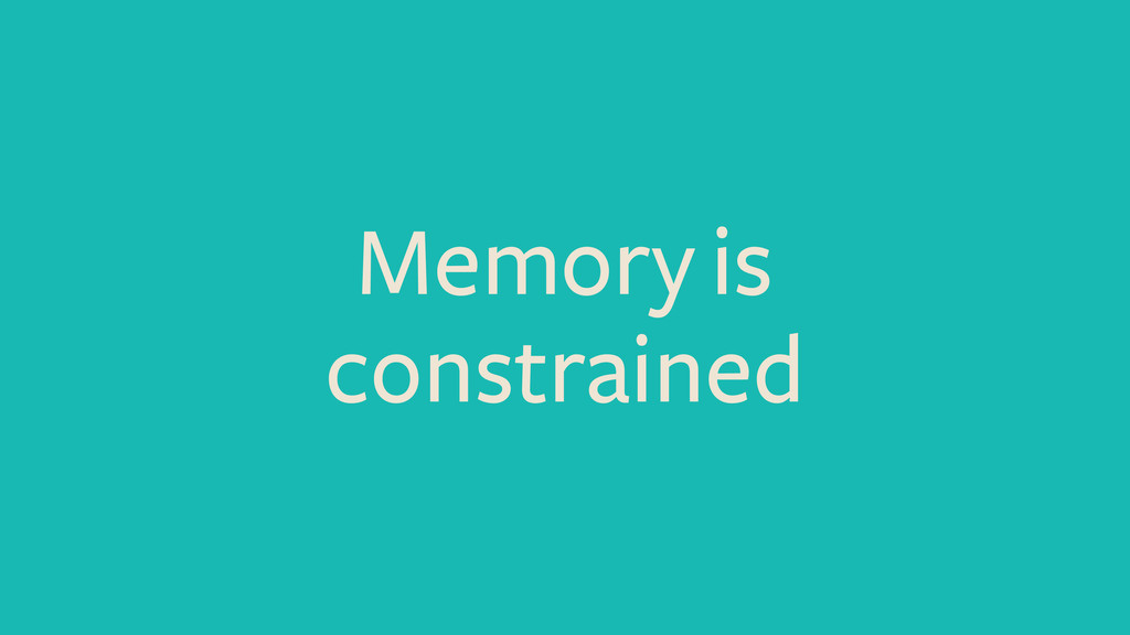 Memory is constrained