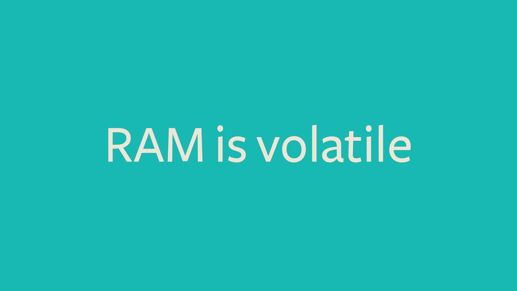 RAM is volatile