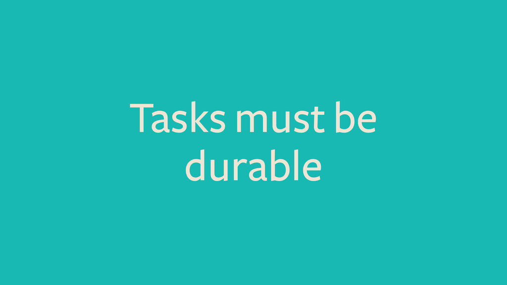 Tasks must be durable