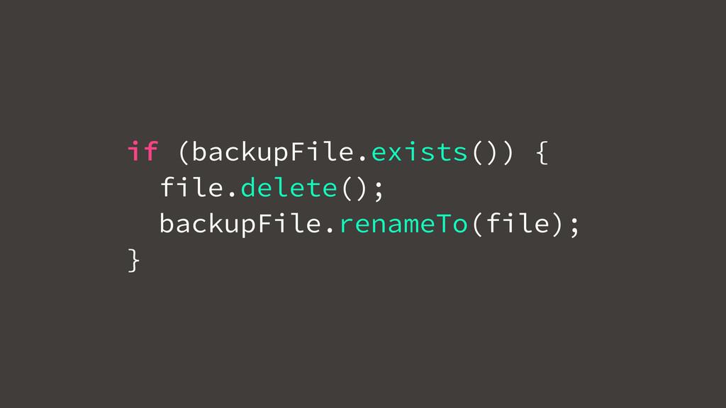 if (backupFile.exists()) { file.delete(); backu...