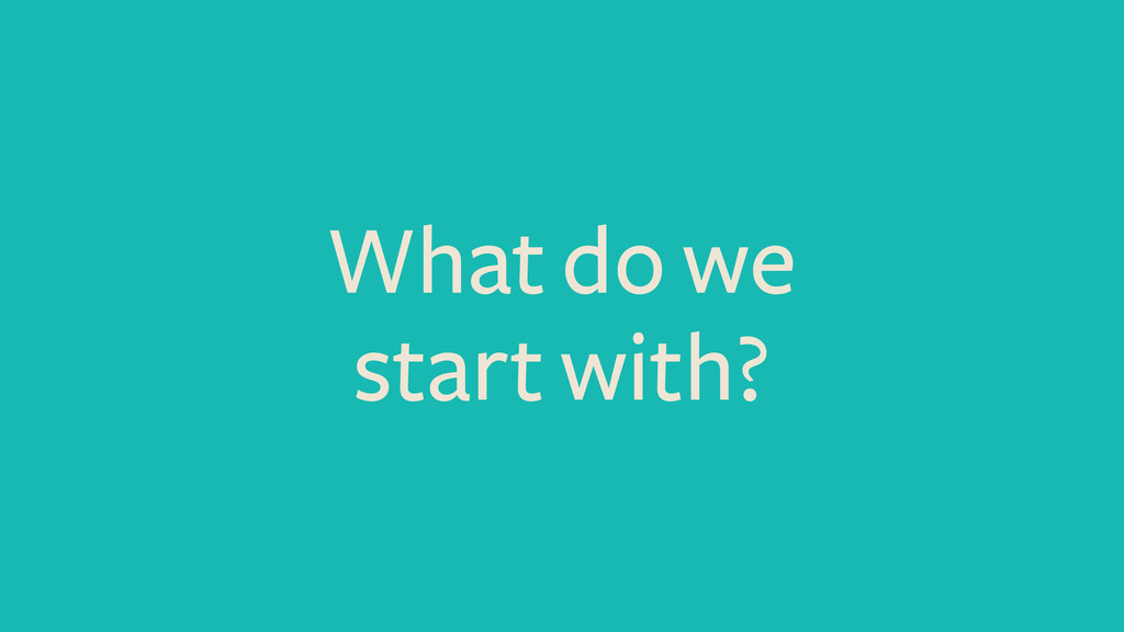 What do we start with?