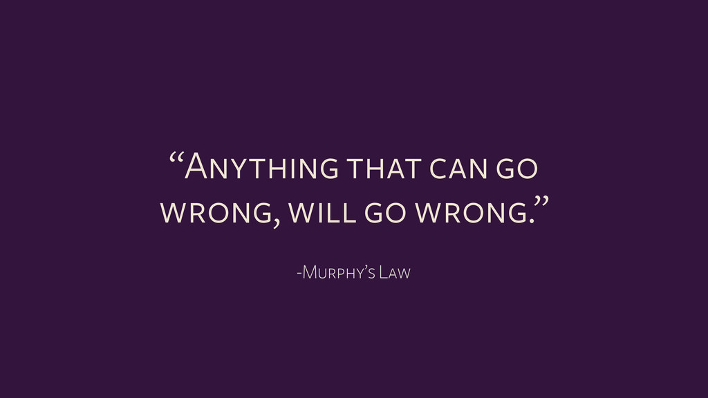 """-Murphy's Law """"Anything that can go wrong, will..."""