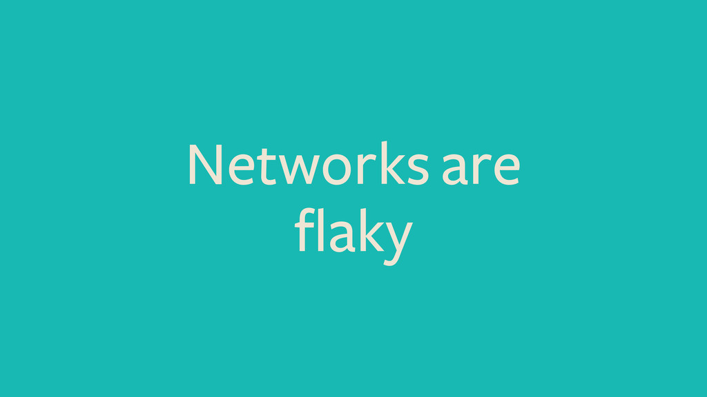 Networks are flaky
