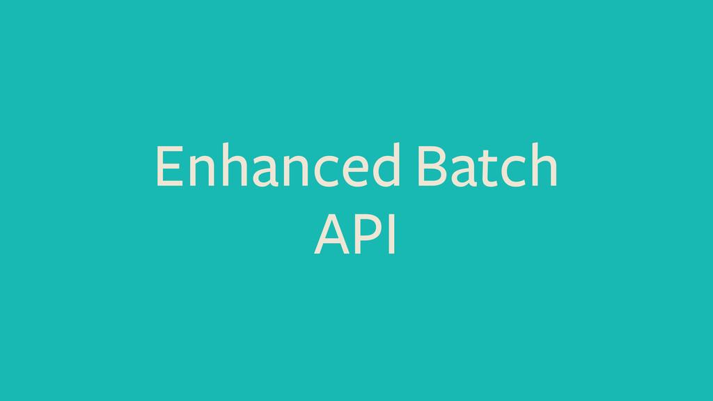 Enhanced Batch API