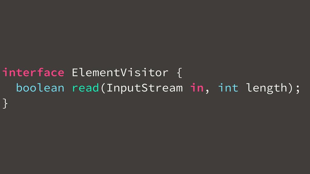 interface ElementVisitor { boolean read(InputSt...