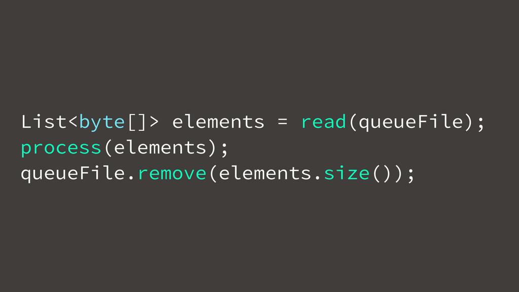 List<byte[]> elements = read(queueFile); proces...