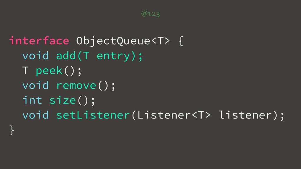 @1.2.3 interface ObjectQueue<T> { void add(T en...