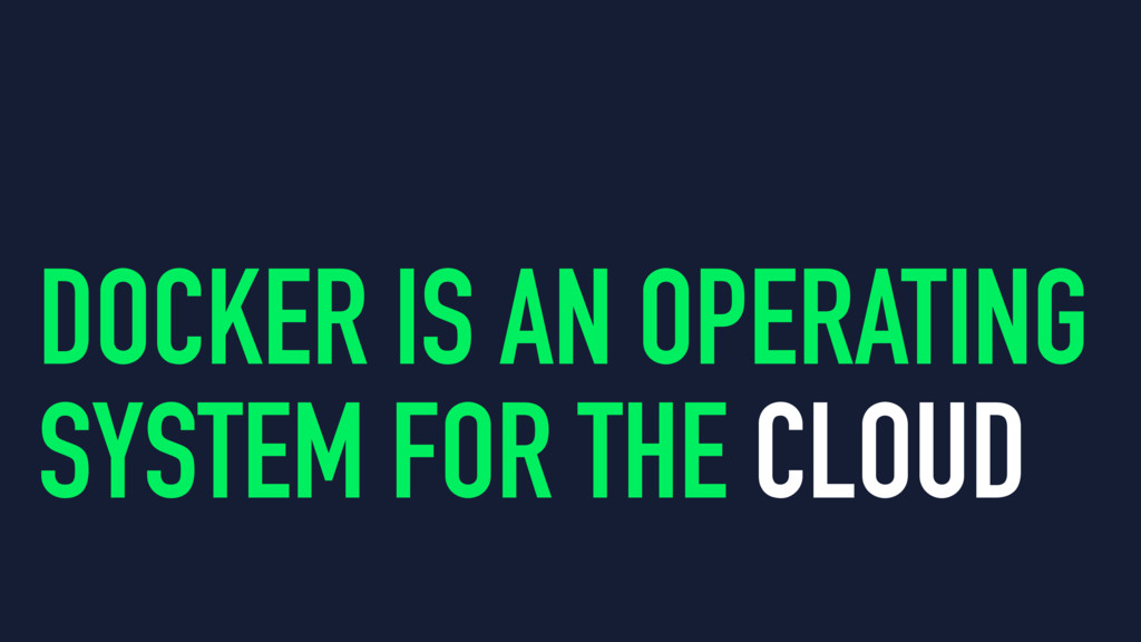 DOCKER IS AN OPERATING SYSTEM FOR THE CLOUD