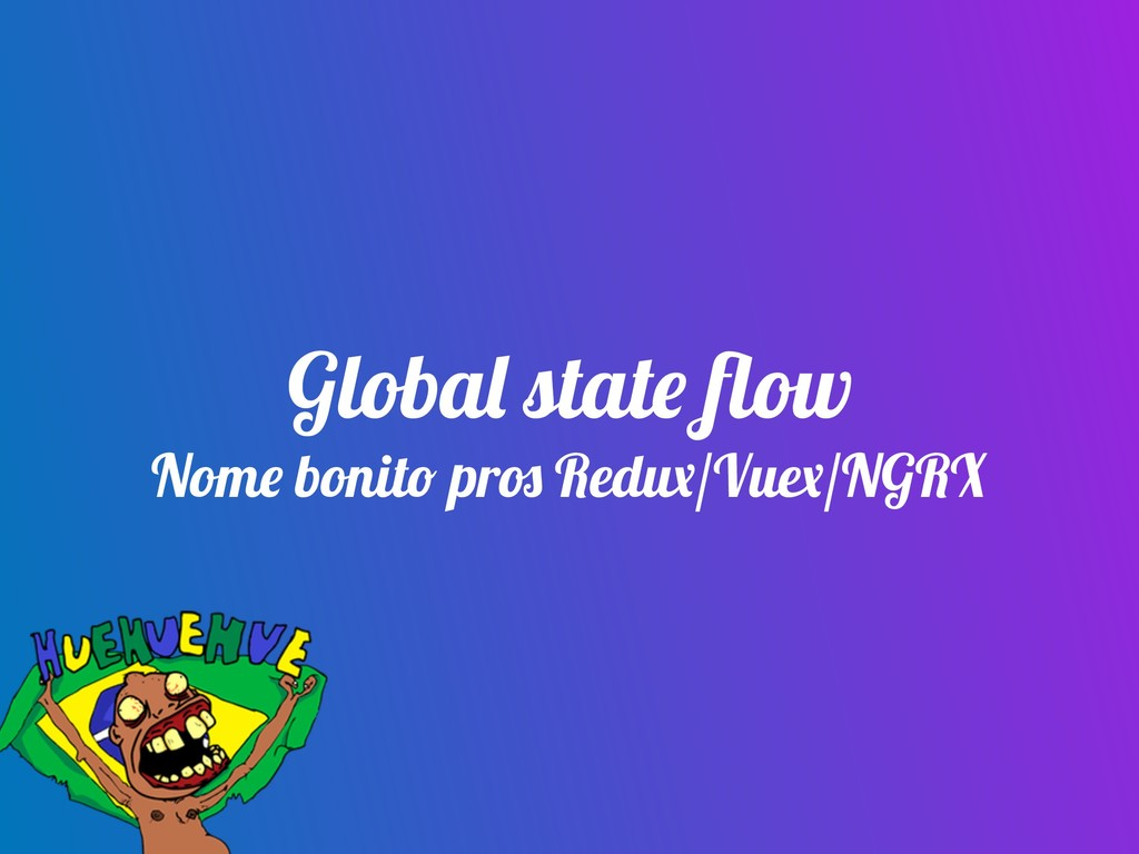 Global state flow Nome bonito pros Redux/Vuex/NG...
