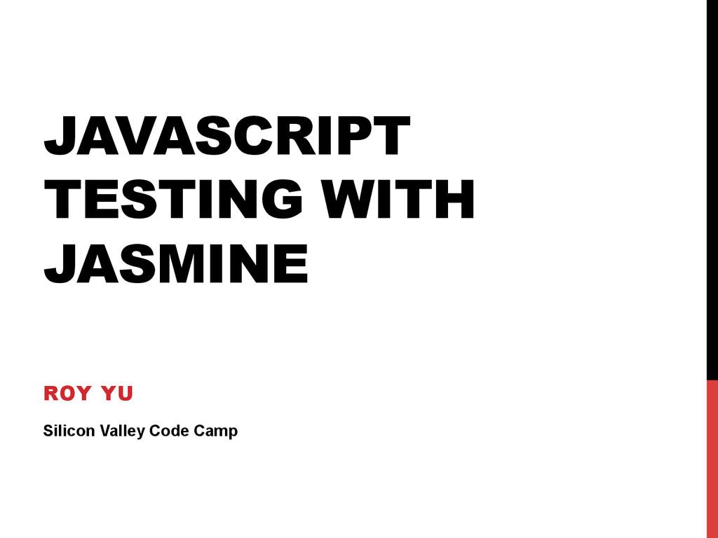 JAVASCRIPT TESTING WITH JASMINE ROY YU Silicon ...