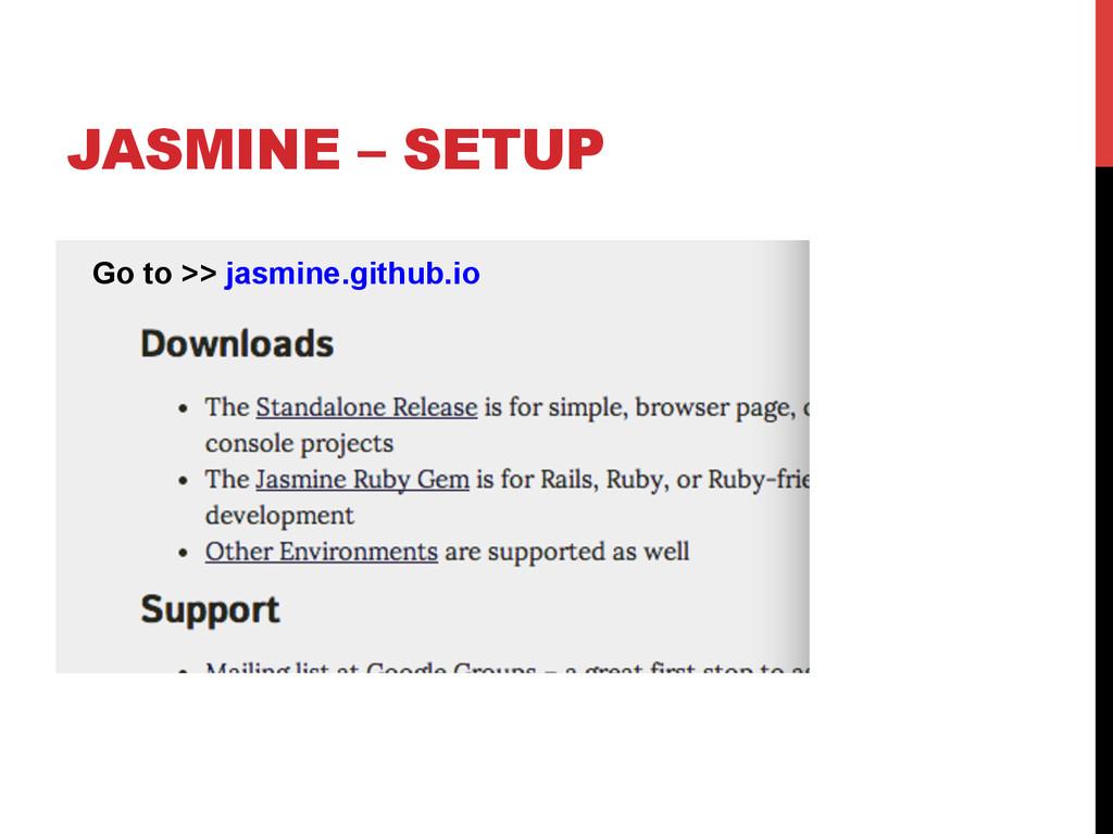 JASMINE – SETUP Go to >> jasmine.github.io