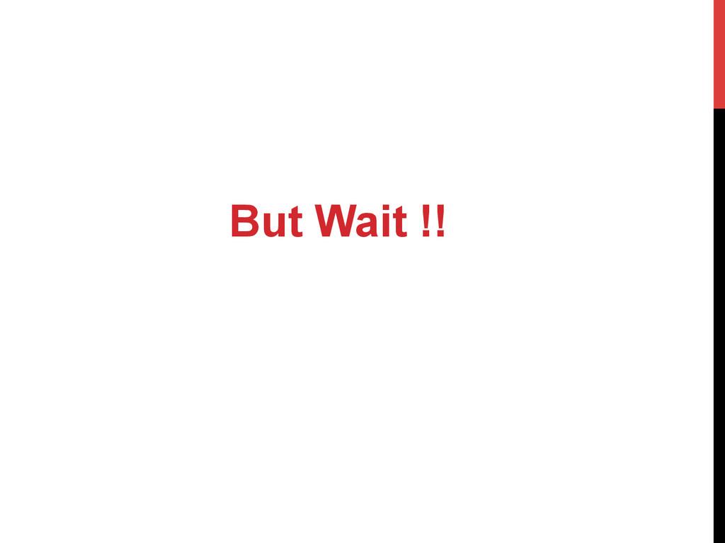 But Wait !!