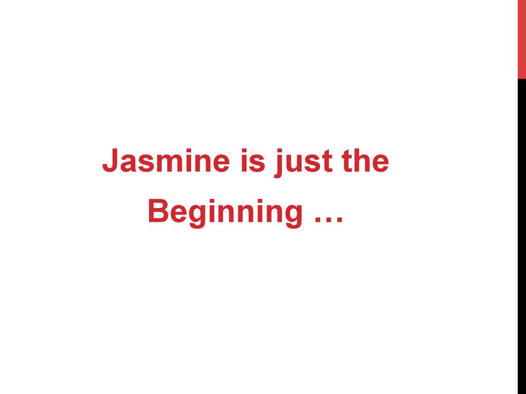 Jasmine is just the Beginning …