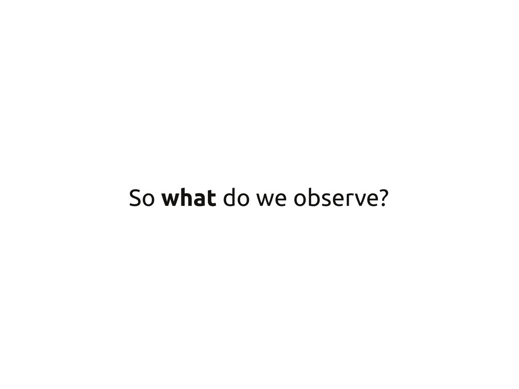So what do we observe?