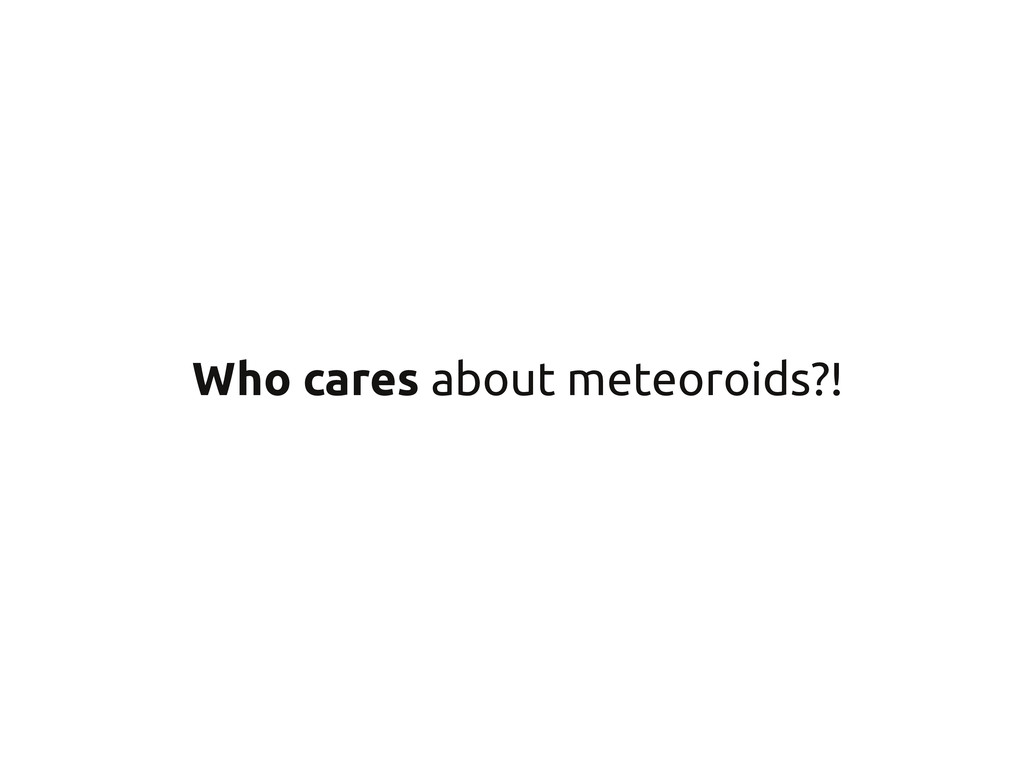 Who cares about meteoroids?!