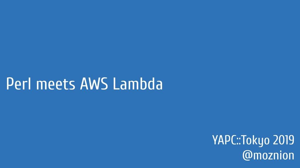 Perl meets AWS Lambda YAPC::Tokyo 2019 @moznion