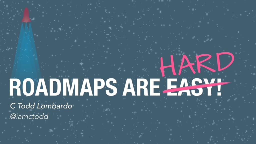 ROADMAPS ARE EASY! C Todd Lombardo @iamctodd HA...