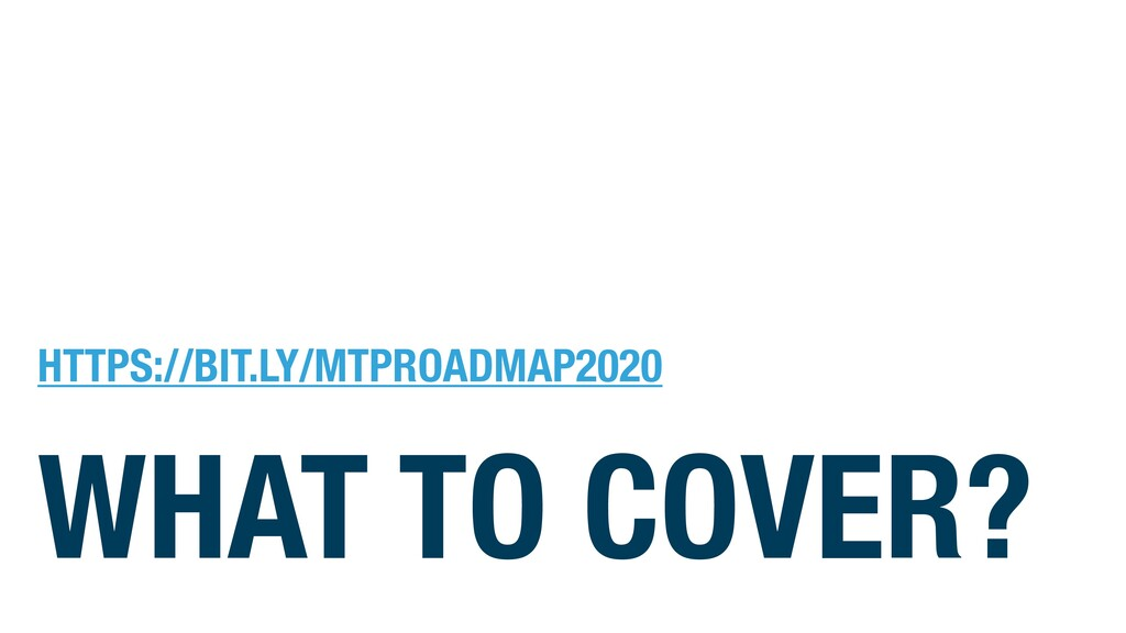 WHAT TO COVER? HTTPS://BIT.LY/MTPROADMAP2020