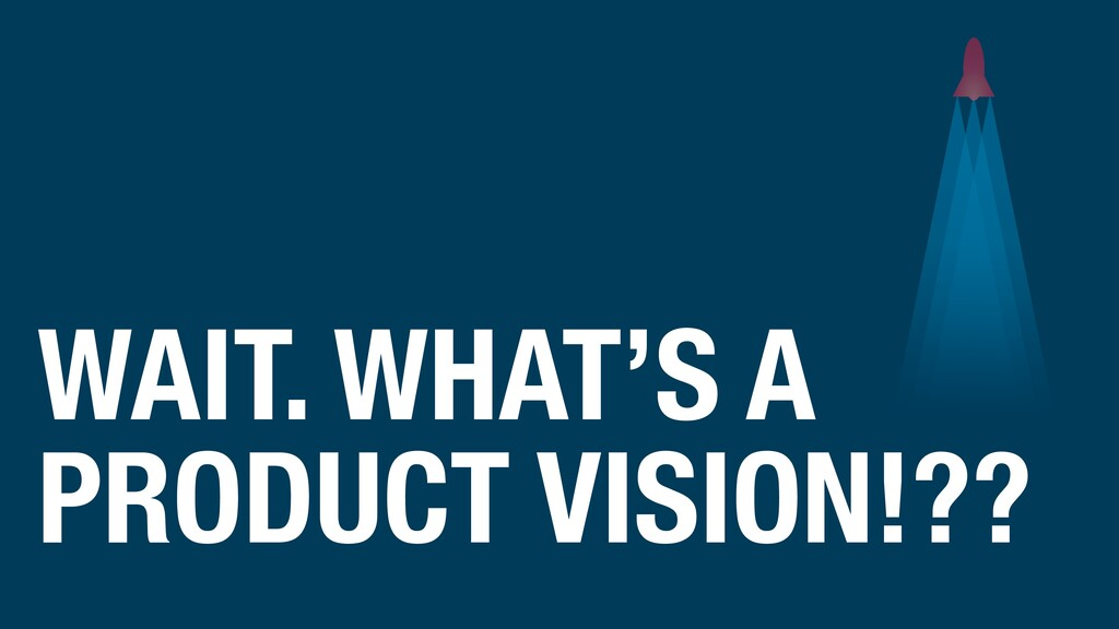 WAIT. WHAT'S A PRODUCT VISION!??